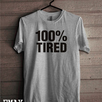 Funny T-shirts 100% Tired Clothes to make you Smile and Happy all Day with the Shirt