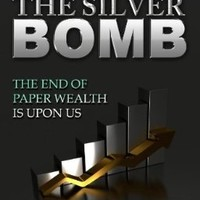 The Silver Bomb: The End Of Paper Wealth Is Upon Us (Volume 1)