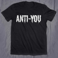 Anti-You Tumblr Slogan Tee Funny Sarcasm Grunge Creepy Cute T-shirt