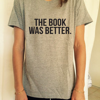 The book was better T Shirt Unisex womens gifts womens girls tumblr funny slogan fangirls geek gifts nerd