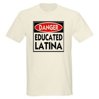 Danger -- Educated LATINA T-Shirt T-Shirt on CafePress.com