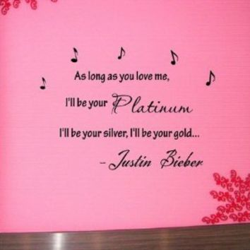 As long as you love me, I'll be your platinum, I'll be your silver, I'll be your gold... -Justin Bieber Vinyl wall art Inspirational quotes and saying home decor decal sticker steams