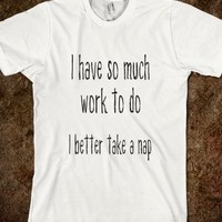 I Have So Much Work To Do - I Better Take a Nap - Fun T Shirt - Tops / clothing for women, men and kids