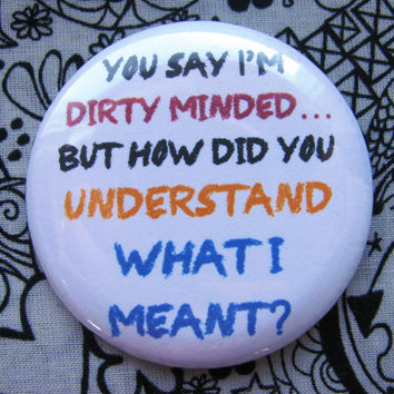 You say I'm dirty minded, but how did you understand what I meant? - 2.25 inch pinback button badge