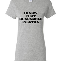 I Know That Guacamole Is Extra Printed Fashion T Shirt Great Ladies Juniors Youth Styles Printed Graphic Fashion Tee Shirts Top Tee