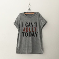 I can't adult today T-Shirt womens gifts womens girls tumblr hipster band merch fangirls teens girl gift girlfriends present blogger