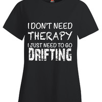 I Dont Need Therapy I Just Need To Go Drifting - Ladies T Shirt