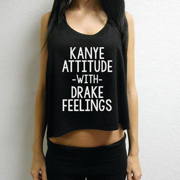 Crop Top Kanye Attitude with Drake Feelings™. Womens Crop Top. Gym Crop Top. Funny Crop Shirt. Kanye Attitude Drake Feelings Flowy Crop