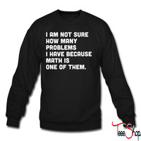 Not sure how many problems, math one of them crewneck sweatshirt