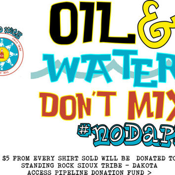 Oil and Water Dont Mix #nodapl Dakota Access Pipeline Shirts