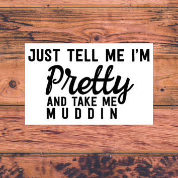 Tell Me I'm Pretty And Take Me Muddin' Decal   Sassy Southern Decal   Country Girl Decal   Sassy Southern Decal   Preppy South Decal   325