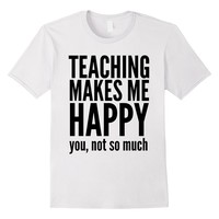 Teaching Makes Me Happy You, Not So Much Educator T-Shirt
