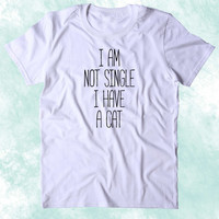 I Am Not Single I Have A Cat Shirt Funny Relationship Boyfriend Kitten Lover Clothing Tumblr T-shirt