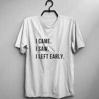 I came I saw I left early funny shirts with quotes mens graphic tee for women funny tshirts gift woman introvert shirt