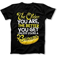The Older You Are, The Better You Get - T Shirt