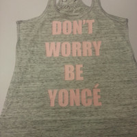 Don't Worry Be Yonce Flowy Racer Back Tank Top ,Beyonce On The Run Tour   Concert Jay Z  ,surfboard, bow down