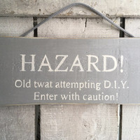 funny gift for him/men. funny sign. Hazard old twat attempting diy.