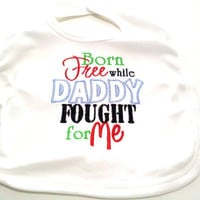 Military Baby Bib Boy or Girl Born Free While Daddy Fought for Me Unisex Made to Order