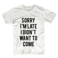 Sorry I'm Late I Didn't Want To Come Tshirt, Unisex Graphic Tee