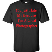 You Just Hate Me Because I'm A Great Photographer - Unisex Tshirt