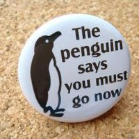 The Penguin Says You Must Go Now  PINBACK BUTTON  by BAYMOONSTUDIO
