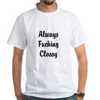 Always Fucking Classy T-Shirt> Have A Great Life T-Shirts