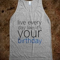 live every day like its your birthday