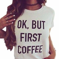 OK But First Coffee Women's Graphic T-Shirt/Top Black, White or Grey
