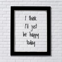 I think I'll just be happy today - Floating Quote - Happiness Motivation Inspiration Fun Sign Funny