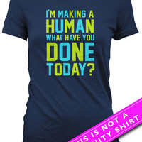 Funny Pregnancy T Shirt Maternity Clothes Gifts For Expecting Mother Gift I'm Making A Human What Have You Done Today Ladies Tee MAT-675