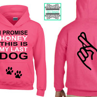 Dog Hoodie - I Promise Honey This Is My Last Dog - Fingers Crossed - Dog Lover - Rescue Shirt - Adopt
