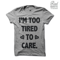 I'm Too Tired To Care Shirt  - Funny T Shirt, Sassy T Shirt, sass shirt, Girly T Shirt, Womens Clothing, Ladies Clothing, Teen Girl Shirt,