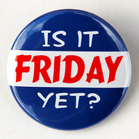 Is It Friday Yet - Button Pinback Badge 1 1/2 inch 1.5