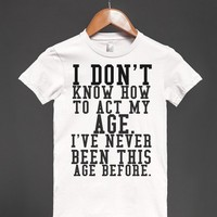 I DON'T KNOW HOW TO ACT MY AGE - Hipster Apparel - Skreened T-shirts, Organic Shirts, Hoodies, Kids Tees, Baby One-Pieces and Tote Bags