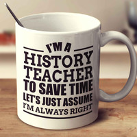 I'm A History Teacher To Save Time Let's Just Assume I'm Always Right