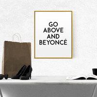 Go above and beyoncé Girly Quote Beyonce Quote Beyoncé Funny wall art Girl Room Decor Printable wall art Fashion Quote Slay INSPIRATIONAL