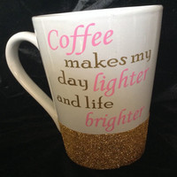 "14oz glitter dipped mug                          ""Coffee makes my day lighter and life brighter"""