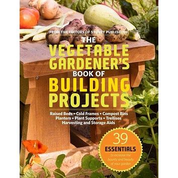 The Vegetable Gardener's Book of Building Projects: Raised Bedds-Cold Frames-Compost Bins-Planters-Plant Supports-Trellises-Harvesting and Storage Aids