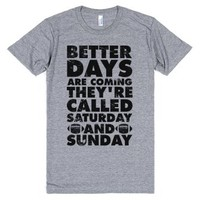 Better Days Are Coming They're Called Saturday and Sunday-T-Shirt