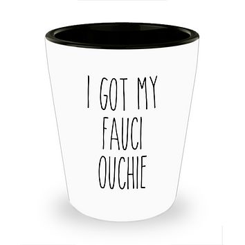 I Got my Fauci Ouchie Funny Vaccine 2021 Shot Glass