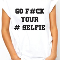 Go Fuck Your Selfie  Funny Womens Tshirt. Selfie Parody Tee. Instegram Facebook. Black and white . Large sizes.