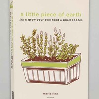 A Little Piece Of Earth: How To Grow Your Own Food In Small Spaces Paperback By Maria Finn