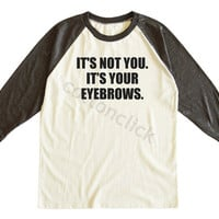 It's Not You It's Your Eyebrows Shirt Funny Slogan Shirt Hipster Shirt Unisex Tee Men Tee Women Tee Raglan Tee Shirt Baseball Tee Shirt
