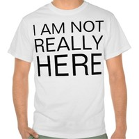 not really here tee shirt