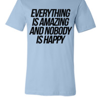Everything Is Amazing And Nobody Is Happy - Unisex T-shirt