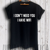 funny tumblr shirt i don't need you i have wifi tshirt funny tshirts tumblr shirts unisex size