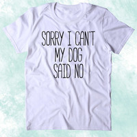 Sorry I Can't My Dog Said No Shirt Funny Dog Animal Lover Puppy Clothing Tumblr T-shirt