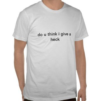 do u think i give a heck t shirt from Zazzle.com