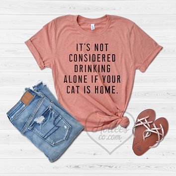 It's Not Considered Drinking Alone if Your Cat is Home Shirt