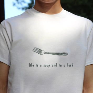 Life Is A Soup I'm A Fork Tee
